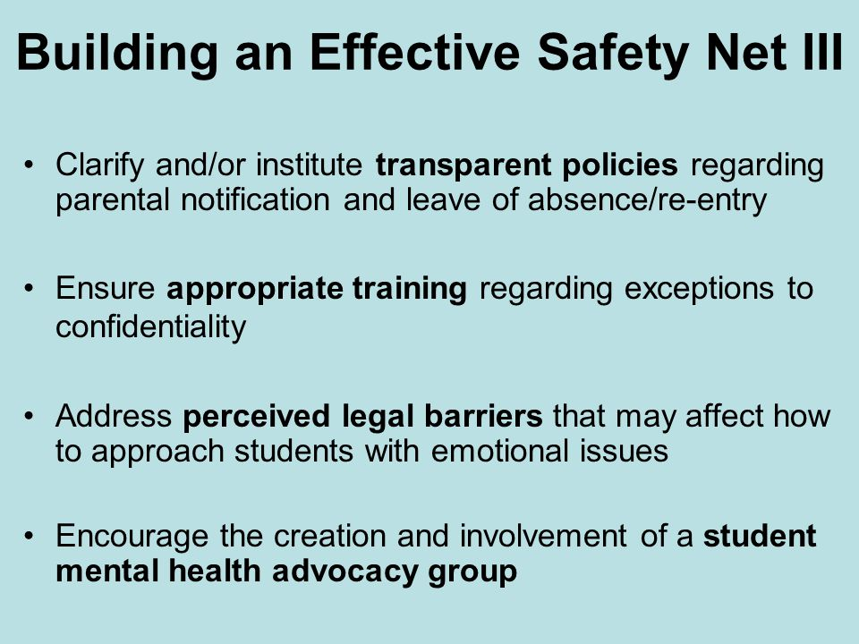 Building an Effective Safety Net III Clarify and/or institute transparent policies regarding parental notification and leave of absence/re-entry Ensure appropriate training regarding exceptions to confidentiality Address perceived legal barriers that may affect how to approach students with emotional issues Encourage the creation and involvement of a student mental health advocacy group