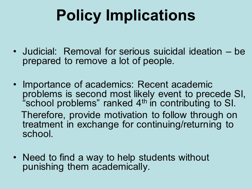 Policy Implications Judicial: Removal for serious suicidal ideation – be prepared to remove a lot of people.
