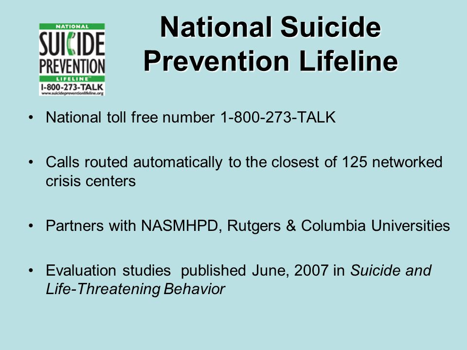 National Suicide Prevention Lifeline National toll free number 1-800-273-TALK Calls routed automatically to the closest of 125 networked crisis centers Partners with NASMHPD, Rutgers & Columbia Universities Evaluation studies published June, 2007 in Suicide and Life-Threatening Behavior