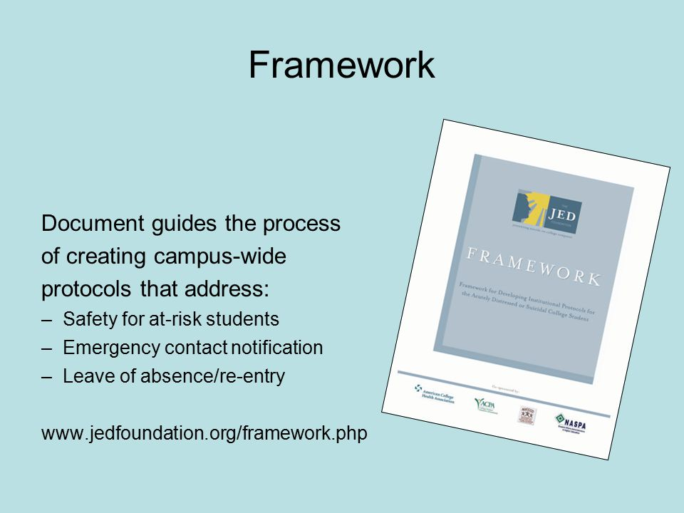 Framework Document guides the process of creating campus-wide protocols that address: –Safety for at-risk students –Emergency contact notification –Leave of absence/re-entry www.jedfoundation.org/framework.php