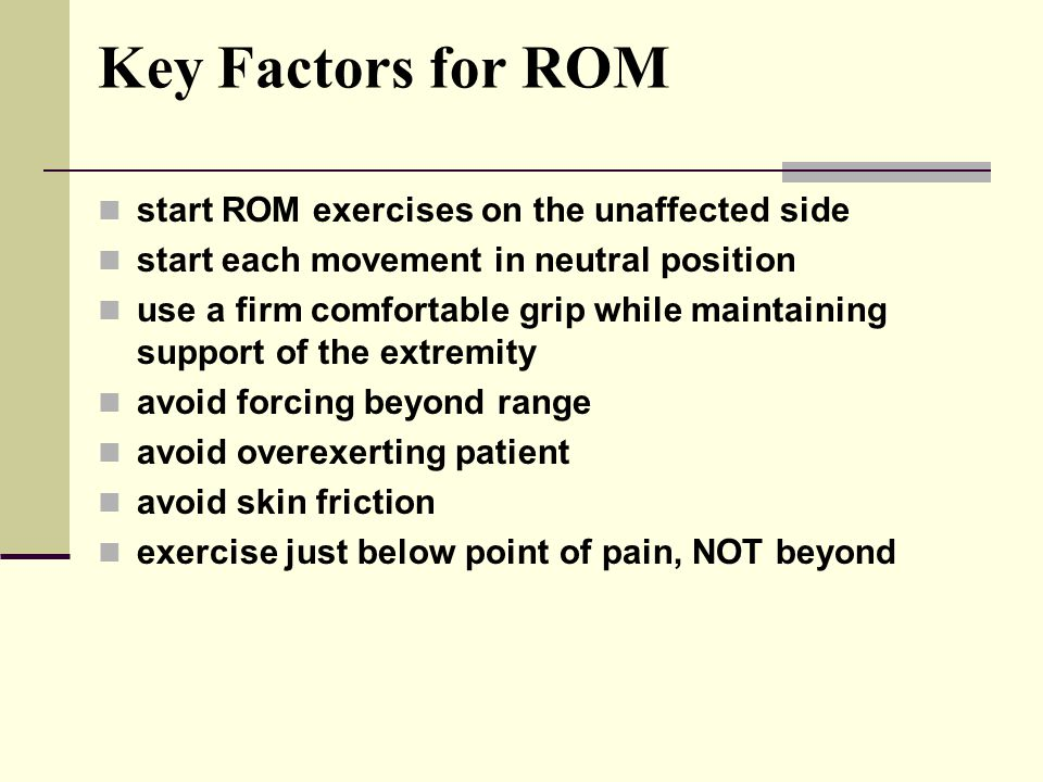 Key Factors for ROM start ROM exercises on the unaffected side start each movement in neutral position use a firm comfortable grip while maintaining support of the extremity avoid forcing beyond range avoid overexerting patient avoid skin friction exercise just below point of pain, NOT beyond