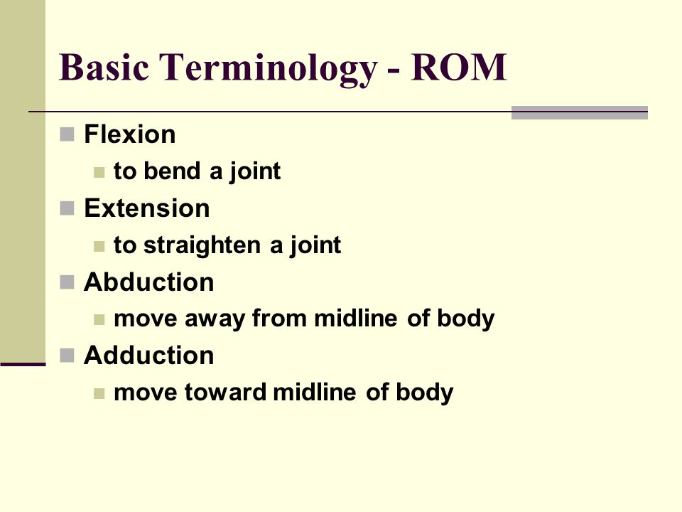 Basic Terminology - ROM Flexion to bend a joint Extension to straighten a joint Abduction move away from midline of body Adduction move toward midline of body