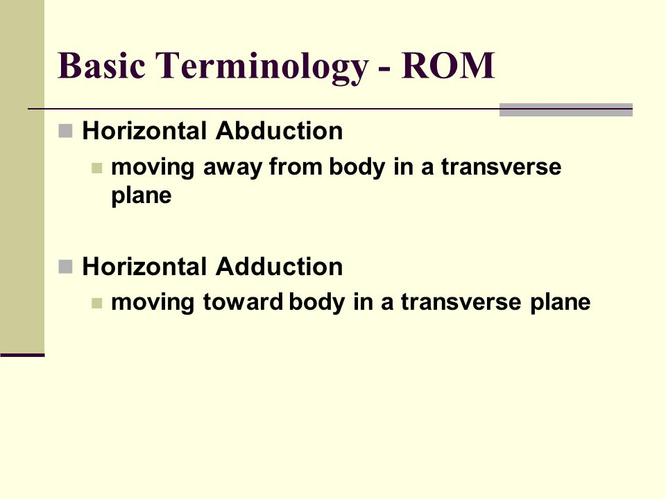 Basic Terminology - ROM Horizontal Abduction moving away from body in a transverse plane Horizontal Adduction moving toward body in a transverse plane