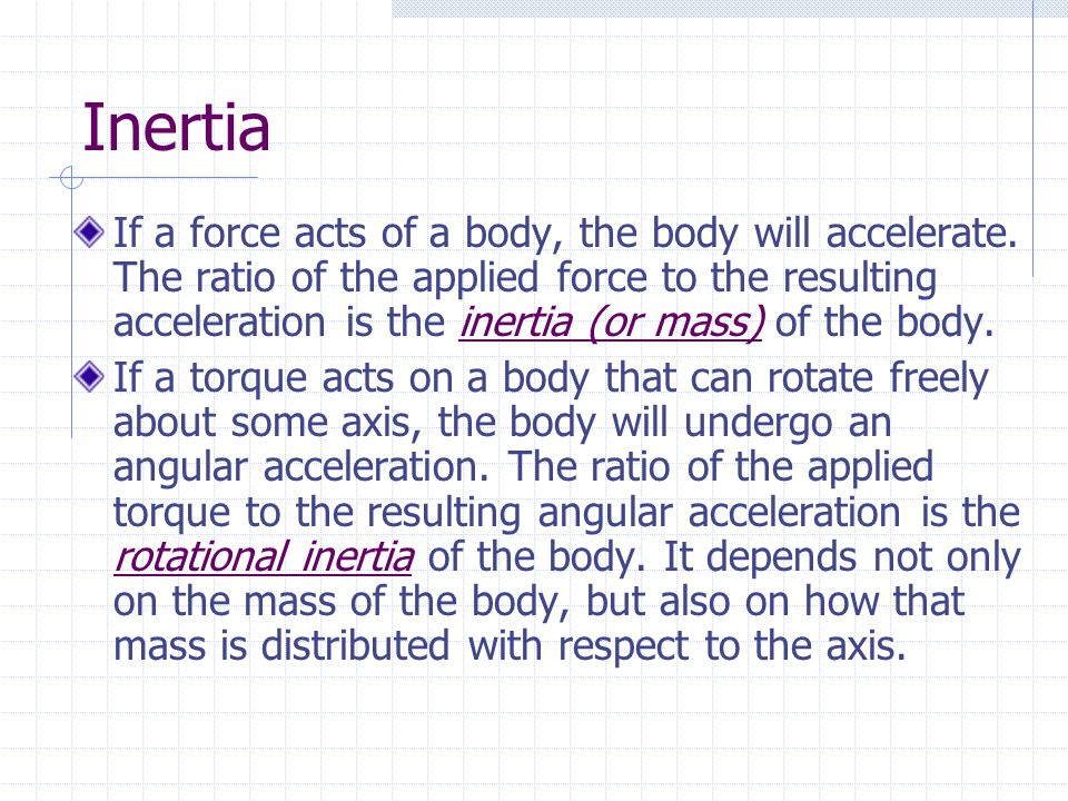 Inertia If a force acts of a body, the body will accelerate. The ratio of the applied force to the resulting acceleration is the inertia (or mass) of