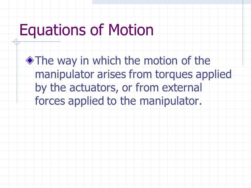 Forward and Inverse Dynamics Given a trajectory point, and find the required vectors of joint torques, Given a torque vector, calculate the resulting motion of the manipulator, and : problem of controlling the manipulator : problem of simulating the manipulator