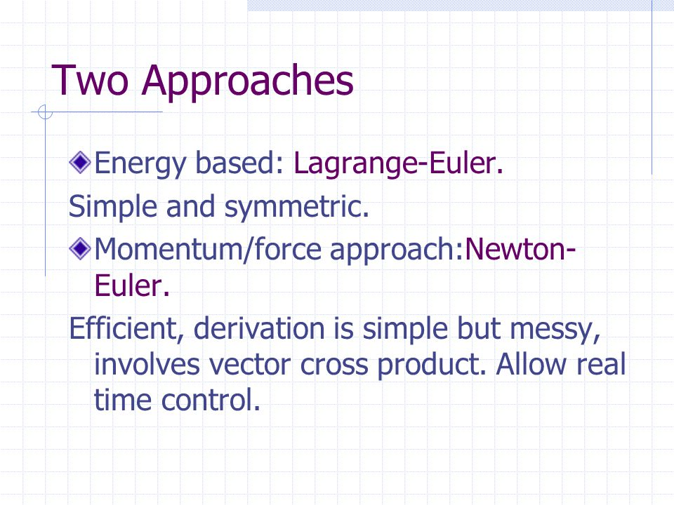 Two Approaches Energy based: Lagrange-Euler. Simple and symmetric. Momentum/force approach:Newton- Euler. Efficient, derivation is simple but messy, i