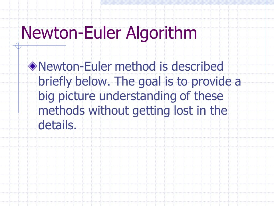 Newton-Euler Algorithm Newton-Euler method is described briefly below. The goal is to provide a big picture understanding of these methods without get