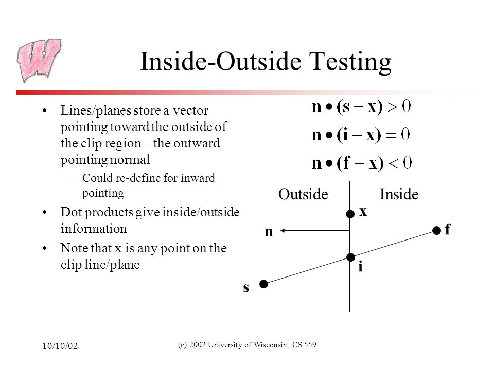 10/10/02 (c) 2002 University of Wisconsin, CS 559 Inside-Outside Testing Lines/planes store a vector pointing toward the outside of the clip region – the outward pointing normal –Could re-define for inward pointing Dot products give inside/outside information Note that x is any point on the clip line/plane OutsideInside n s f i x