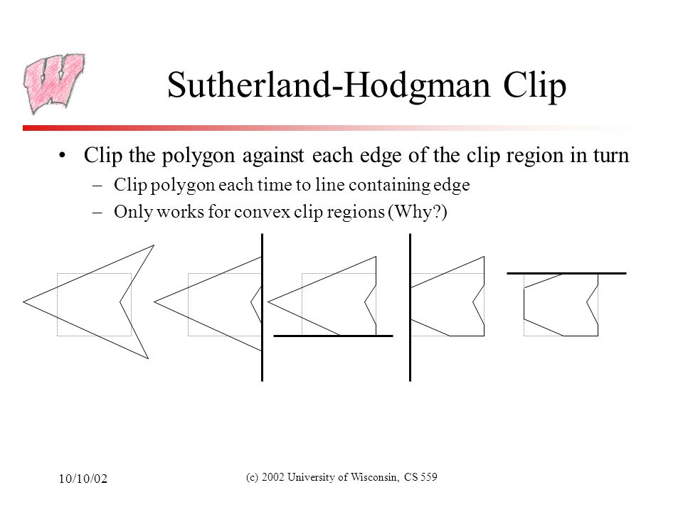 10/10/02 (c) 2002 University of Wisconsin, CS 559 Sutherland-Hodgman Clip To clip a polygon to a line/plane: –Consider the polygon as a list of vertices –One side of the line/plane is considered inside the clip region, the other side is outside –We are going to rewrite the polygon one vertex at a time – the rewritten polygon will be the polygon clipped to the line/plane –Check start vertex: if inside , emit it, otherwise ignore it –Continue processing vertices as follows…