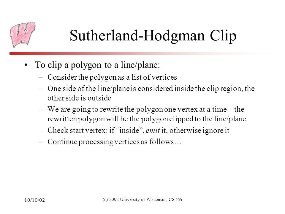 10/10/02 (c) 2002 University of Wisconsin, CS 559 Cohen-Sutherland (1) Works basically the same as Sutherland-Hodgman –Was developed earlier Clip line against each edge of clip region in turn –If both endpoints outside, discard line and stop –If both endpoints in, continue to next edge (or finish) –If one in, one out, chop line at crossing pt and continue Works in both 2D and 3D for convex clipping regions