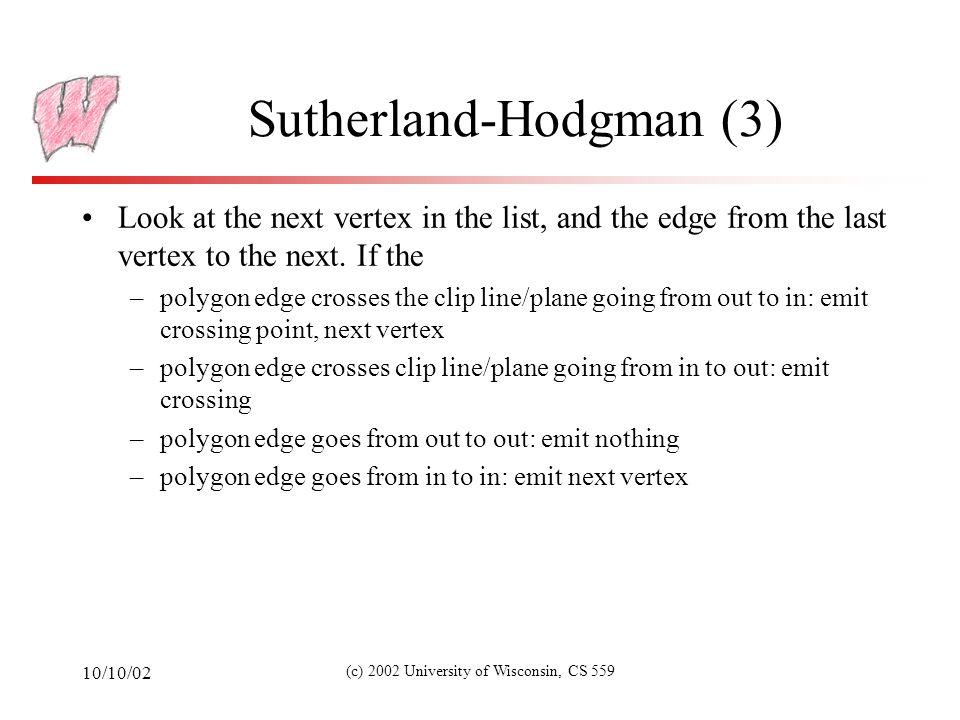 10/10/02 (c) 2002 University of Wisconsin, CS 559 Sutherland-Hodgman (4) InsideOutside s p Output p InsideOutside s p Output i InsideOutside s p No output InsideOutside s p Output i and p i i