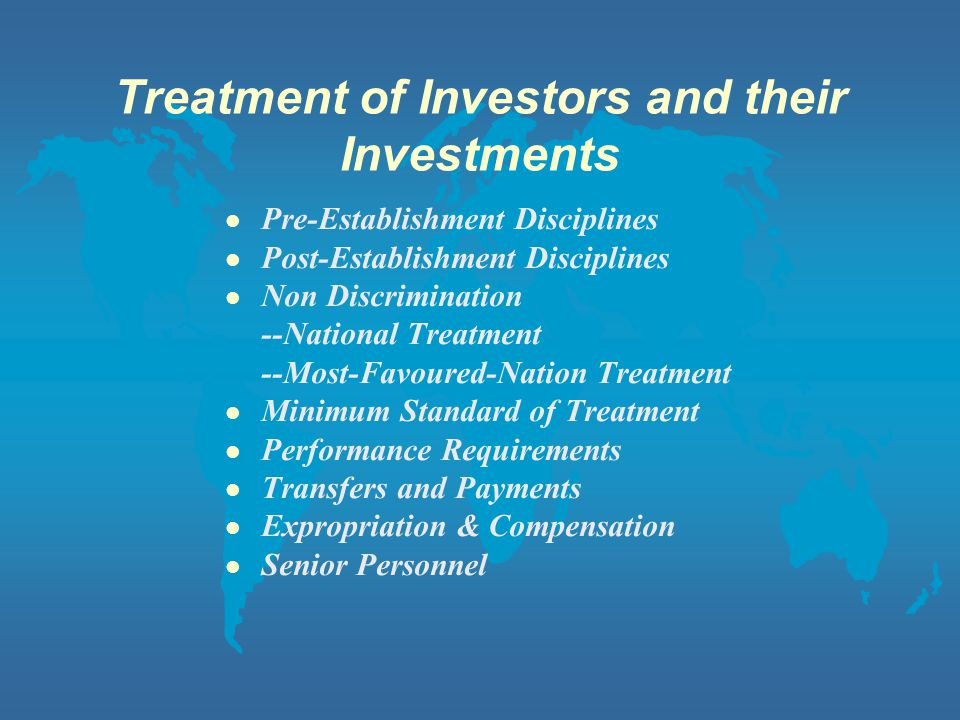 Treatment of Investors and their Investments l Pre-Establishment Disciplines l Post-Establishment Disciplines l Non Discrimination --National Treatment --Most-Favoured-Nation Treatment l Minimum Standard of Treatment l Performance Requirements l Transfers and Payments l Expropriation & Compensation l Senior Personnel