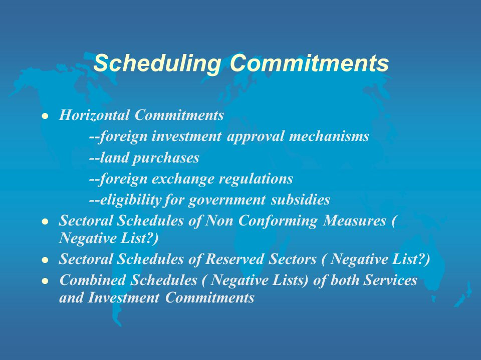 Scheduling Commitments l Horizontal Commitments --foreign investment approval mechanisms --land purchases --foreign exchange regulations --eligibility for government subsidies l Sectoral Schedules of Non Conforming Measures ( Negative List ) l Sectoral Schedules of Reserved Sectors ( Negative List ) l Combined Schedules ( Negative Lists) of both Services and Investment Commitments