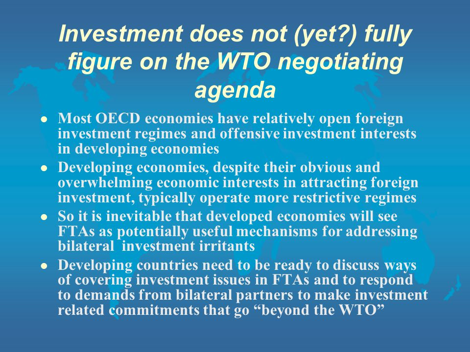 Investment does not (yet?) fully figure on the WTO negotiating agenda Most OECD economies have relatively open foreign investment regimes and offensive investment interests in developing economies Developing economies, despite their obvious and overwhelming economic interests in attracting foreign investment, typically operate more restrictive regimes So it is inevitable that developed economies will see FTAs as potentially useful mechanisms for addressing bilateral investment irritants Developing countries need to be ready to discuss ways of covering investment issues in FTAs and to respond to demands from bilateral partners to make investment related commitments that go beyond the WTO