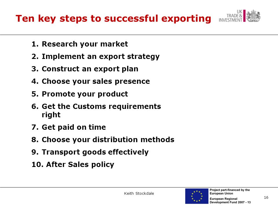 16 Ten key steps to successful exporting 1.Research your market 2.Implement an export strategy 3.Construct an export plan 4.Choose your sales presence 5.Promote your product 6.Get the Customs requirements right 7.Get paid on time 8.Choose your distribution methods 9.Transport goods effectively 10.