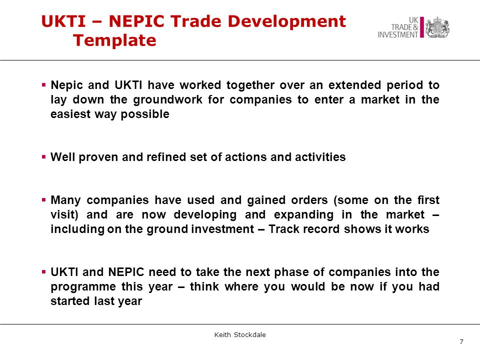 UKTI – NEPIC Trade Development Template  Nepic and UKTI have worked together over an extended period to lay down the groundwork for companies to enter a market in the easiest way possible  Well proven and refined set of actions and activities  Many companies have used and gained orders (some on the first visit) and are now developing and expanding in the market – including on the ground investment – Track record shows it works  UKTI and NEPIC need to take the next phase of companies into the programme this year – think where you would be now if you had started last year Keith Stockdale 7