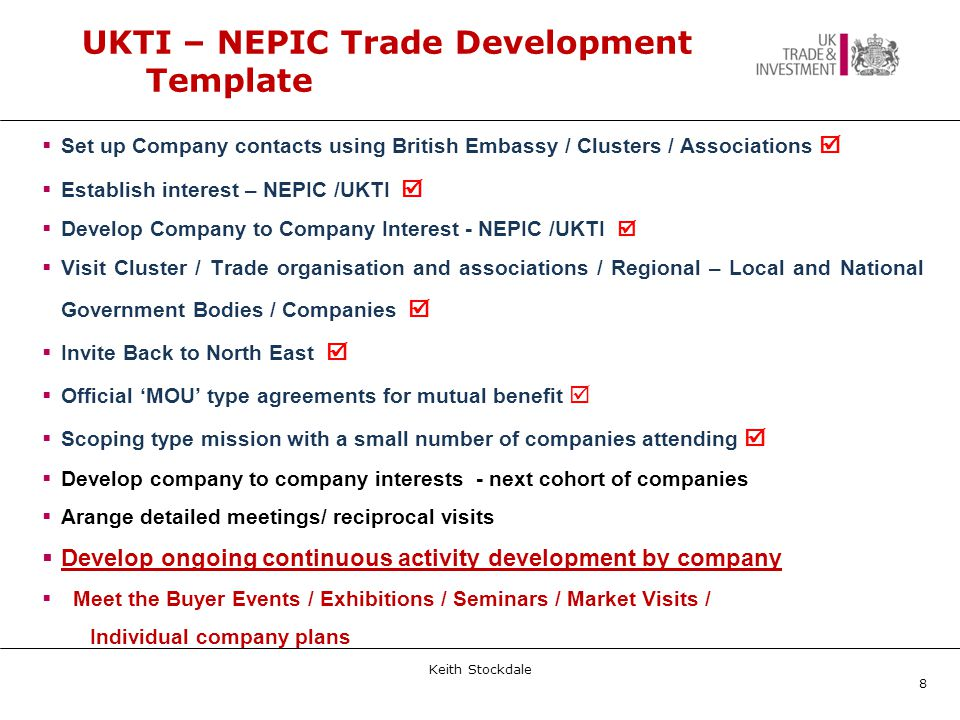 UKTI – NEPIC Trade Development Template  Set up Company contacts using British Embassy / Clusters / Associations   Establish interest – NEPIC /UKTI   Develop Company to Company Interest - NEPIC /UKTI   Visit Cluster / Trade organisation and associations / Regional – Local and National Government Bodies / Companies   Invite Back to North East   Official 'MOU' type agreements for mutual benefit   Scoping type mission with a small number of companies attending   Develop company to company interests - next cohort of companies  Arange detailed meetings/ reciprocal visits  Develop ongoing continuous activity development by company  Meet the Buyer Events / Exhibitions / Seminars / Market Visits / Individual company plans Keith Stockdale 8
