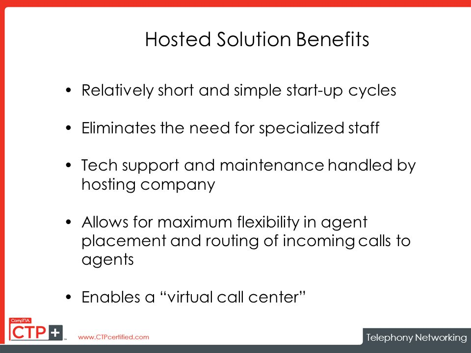 Telephony Networking Hosted Solution Benefits Relatively short and simple start-up cycles Eliminates the need for specialized staff Tech support and maintenance handled by hosting company Allows for maximum flexibility in agent placement and routing of incoming calls to agents Enables a virtual call center