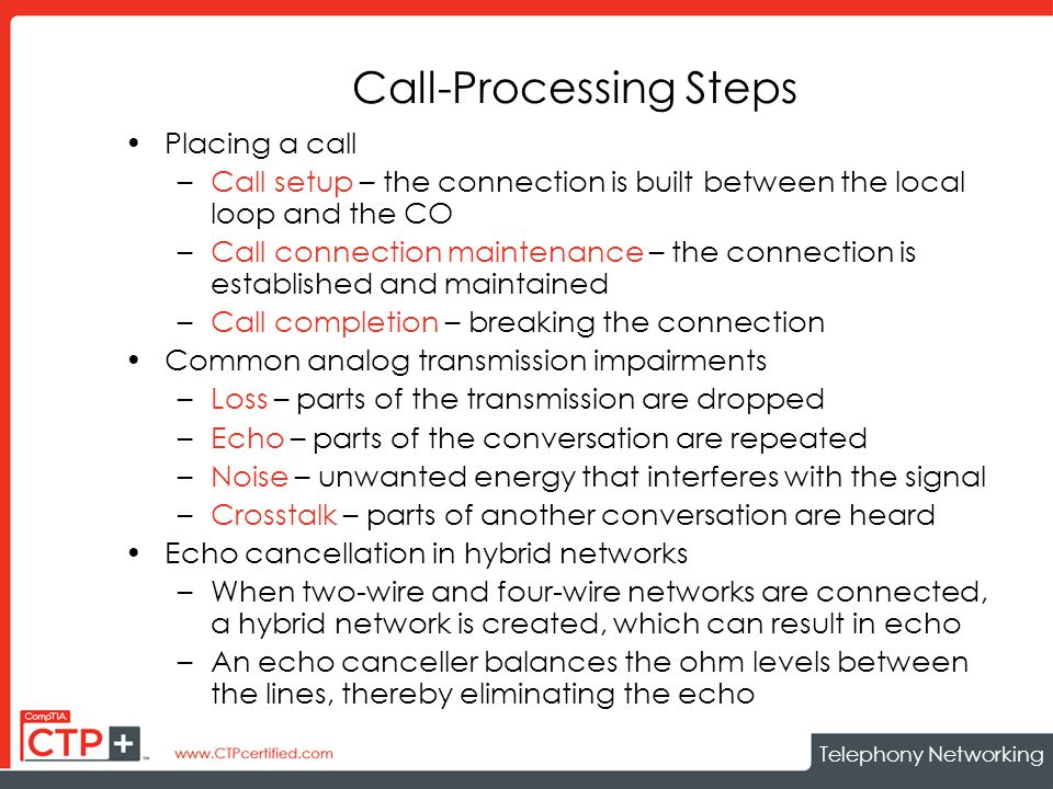 Telephony Networking Call-Processing Steps Placing a call –Call setup – the connection is built between the local loop and the CO –Call connection maintenance – the connection is established and maintained –Call completion – breaking the connection Common analog transmission impairments –Loss – parts of the transmission are dropped –Echo – parts of the conversation are repeated –Noise – unwanted energy that interferes with the signal –Crosstalk – parts of another conversation are heard Echo cancellation in hybrid networks –When two-wire and four-wire networks are connected, a hybrid network is created, which can result in echo –An echo canceller balances the ohm levels between the lines, thereby eliminating the echo