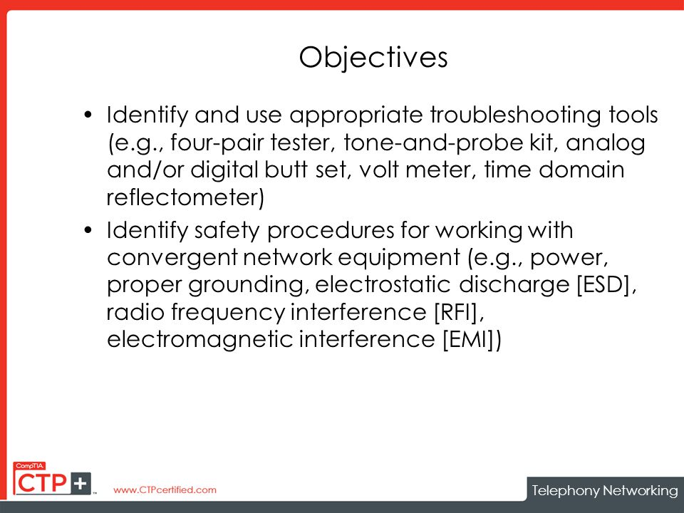 Telephony Networking Objectives Identify and use appropriate troubleshooting tools (e.g., four-pair tester, tone-and-probe kit, analog and/or digital butt set, volt meter, time domain reflectometer) Identify safety procedures for working with convergent network equipment (e.g., power, proper grounding, electrostatic discharge [ESD], radio frequency interference [RFI], electromagnetic interference [EMI])