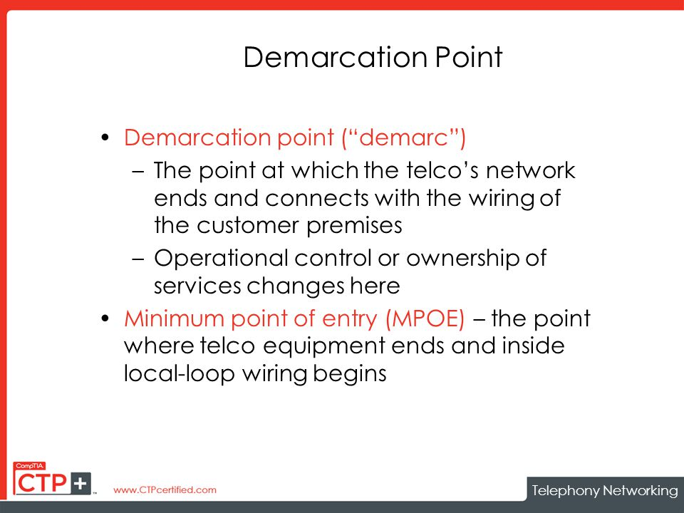 Telephony Networking Demarcation Point Demarcation point ( demarc ) –The point at which the telco's network ends and connects with the wiring of the customer premises –Operational control or ownership of services changes here Minimum point of entry (MPOE) – the point where telco equipment ends and inside local-loop wiring begins