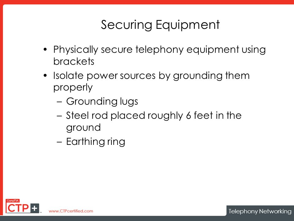 Telephony Networking Securing Equipment Physically secure telephony equipment using brackets Isolate power sources by grounding them properly –Grounding lugs –Steel rod placed roughly 6 feet in the ground –Earthing ring