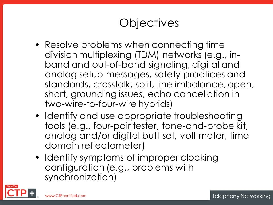 Telephony Networking Objectives Resolve problems when connecting time division multiplexing (TDM) networks (e.g., in- band and out-of-band signaling, digital and analog setup messages, safety practices and standards, crosstalk, split, line imbalance, open, short, grounding issues, echo cancellation in two-wire-to-four-wire hybrids) Identify and use appropriate troubleshooting tools (e.g., four-pair tester, tone-and-probe kit, analog and/or digital butt set, volt meter, time domain reflectometer) Identify symptoms of improper clocking configuration (e.g., problems with synchronization)