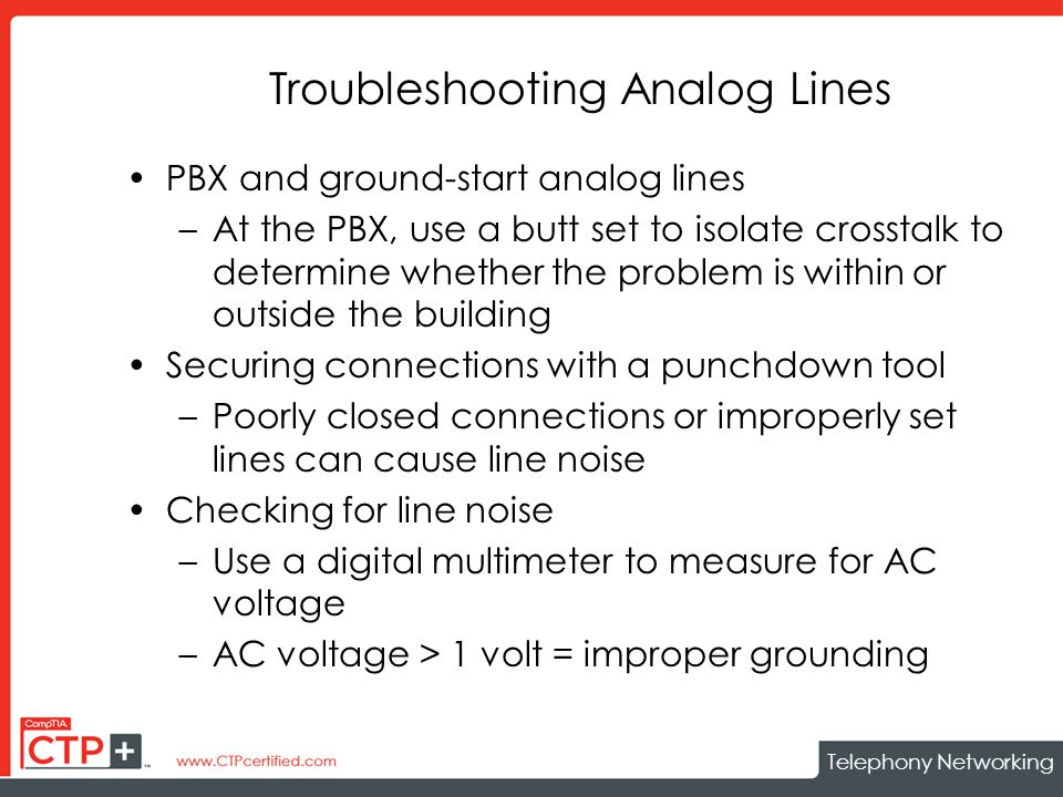 Telephony Networking Troubleshooting Analog Lines PBX and ground-start analog lines –At the PBX, use a butt set to isolate crosstalk to determine whether the problem is within or outside the building Securing connections with a punchdown tool –Poorly closed connections or improperly set lines can cause line noise Checking for line noise –Use a digital multimeter to measure for AC voltage –AC voltage > 1 volt = improper grounding