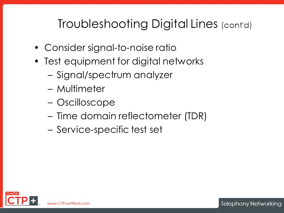 Telephony Networking Troubleshooting Digital Lines (cont d) Consider signal-to-noise ratio Test equipment for digital networks –Signal/spectrum analyzer –Multimeter –Oscilloscope –Time domain reflectometer (TDR) –Service-specific test set