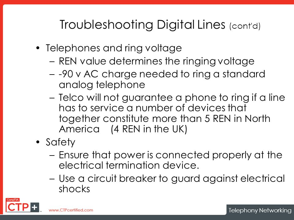 Telephony Networking Troubleshooting Digital Lines (cont d) Telephones and ring voltage –REN value determines the ringing voltage –-90 v AC charge needed to ring a standard analog telephone –Telco will not guarantee a phone to ring if a line has to service a number of devices that together constitute more than 5 REN in North America (4 REN in the UK) Safety –Ensure that power is connected properly at the electrical termination device.