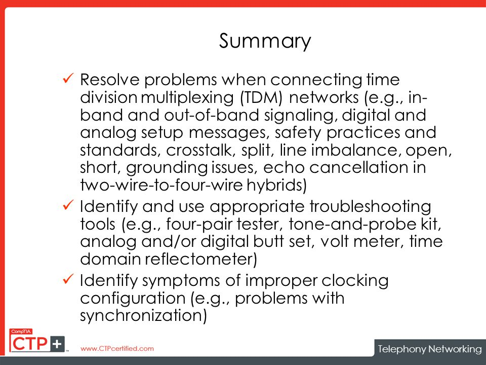 Telephony Networking Summary Resolve problems when connecting time division multiplexing (TDM) networks (e.g., in- band and out-of-band signaling, digital and analog setup messages, safety practices and standards, crosstalk, split, line imbalance, open, short, grounding issues, echo cancellation in two-wire-to-four-wire hybrids) Identify and use appropriate troubleshooting tools (e.g., four-pair tester, tone-and-probe kit, analog and/or digital butt set, volt meter, time domain reflectometer) Identify symptoms of improper clocking configuration (e.g., problems with synchronization)