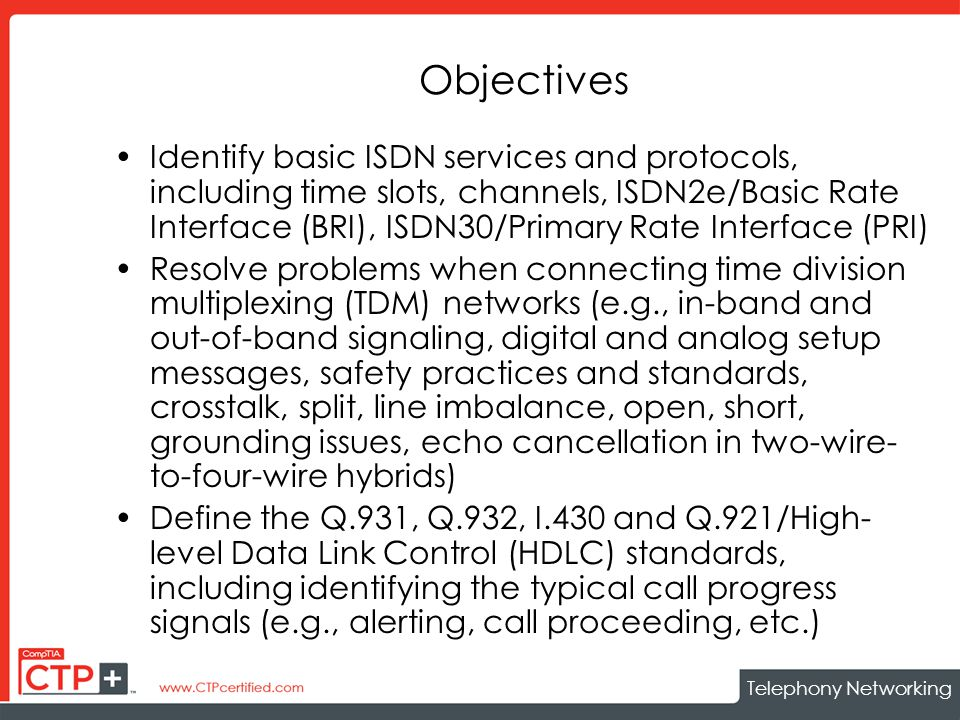 Telephony Networking Objectives Identify basic ISDN services and protocols, including time slots, channels, ISDN2e/Basic Rate Interface (BRI), ISDN30/Primary Rate Interface (PRI) Resolve problems when connecting time division multiplexing (TDM) networks (e.g., in-band and out-of-band signaling, digital and analog setup messages, safety practices and standards, crosstalk, split, line imbalance, open, short, grounding issues, echo cancellation in two-wire- to-four-wire hybrids) Define the Q.931, Q.932, I.430 and Q.921/High- level Data Link Control (HDLC) standards, including identifying the typical call progress signals (e.g., alerting, call proceeding, etc.)