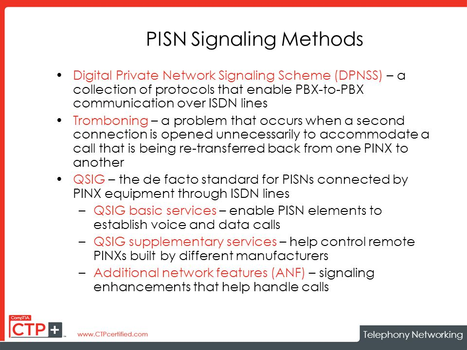 Telephony Networking PISN Signaling Methods Digital Private Network Signaling Scheme (DPNSS) – a collection of protocols that enable PBX-to-PBX communication over ISDN lines Tromboning – a problem that occurs when a second connection is opened unnecessarily to accommodate a call that is being re-transferred back from one PINX to another QSIG – the de facto standard for PISNs connected by PINX equipment through ISDN lines –QSIG basic services – enable PISN elements to establish voice and data calls –QSIG supplementary services – help control remote PINXs built by different manufacturers –Additional network features (ANF) – signaling enhancements that help handle calls