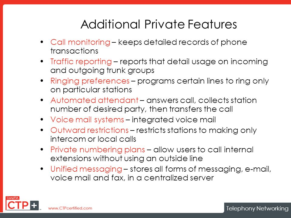 Telephony Networking Additional Private Features Call monitoring – keeps detailed records of phone transactions Traffic reporting – reports that detail usage on incoming and outgoing trunk groups Ringing preferences – programs certain lines to ring only on particular stations Automated attendant – answers call, collects station number of desired party, then transfers the call Voice mail systems – integrated voice mail Outward restrictions – restricts stations to making only intercom or local calls Private numbering plans – allow users to call internal extensions without using an outside line Unified messaging – stores all forms of messaging, e-mail, voice mail and fax, in a centralized server