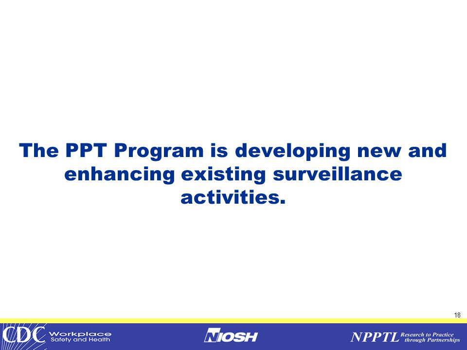 19 PPT Surveillance  Construction intervention studies  Development of PPE Surveillance Module for pesticide-related PPE in Agriculture  Collaboration with CDPH Surveys and Observational assessments of General Acute Care Facilities  Pilot to develop PPE Demonstration and Sentinel System in Healthcare Build upon Vanderbilt Occupational Health Information System (VOHIS)  NIOSH-wide involvement in surveillance activities
