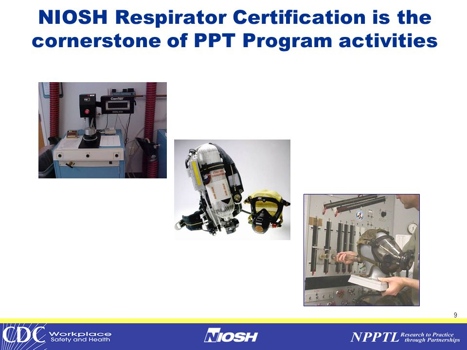 10 NIOSH Respirator Certifications  Approximately 300 NIOSH respirator certifications are issued each year  90 manufacturers  102 manufacturing sites  18 countries