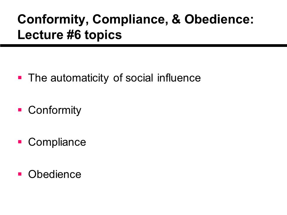 Conformity, Compliance, & Obedience: Lecture #6 topics  The automaticity of social influence  Conformity  Compliance  Obedience