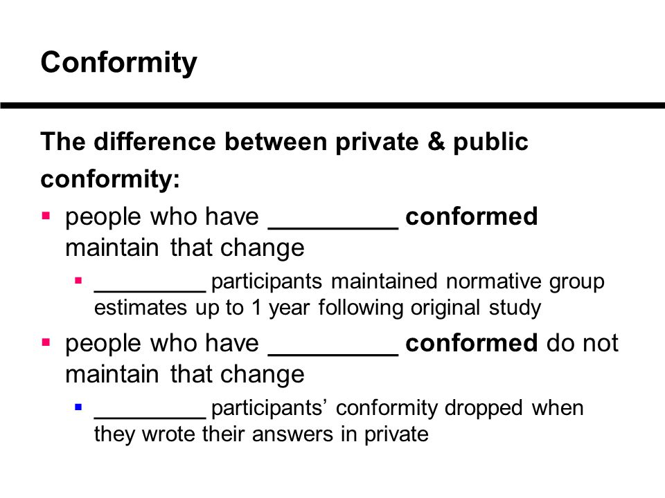 Conformity The difference between private & public conformity:  people who have _________ conformed maintain that change  _________ participants maintained normative group estimates up to 1 year following original study  people who have _________ conformed do not maintain that change  _________ participants' conformity dropped when they wrote their answers in private