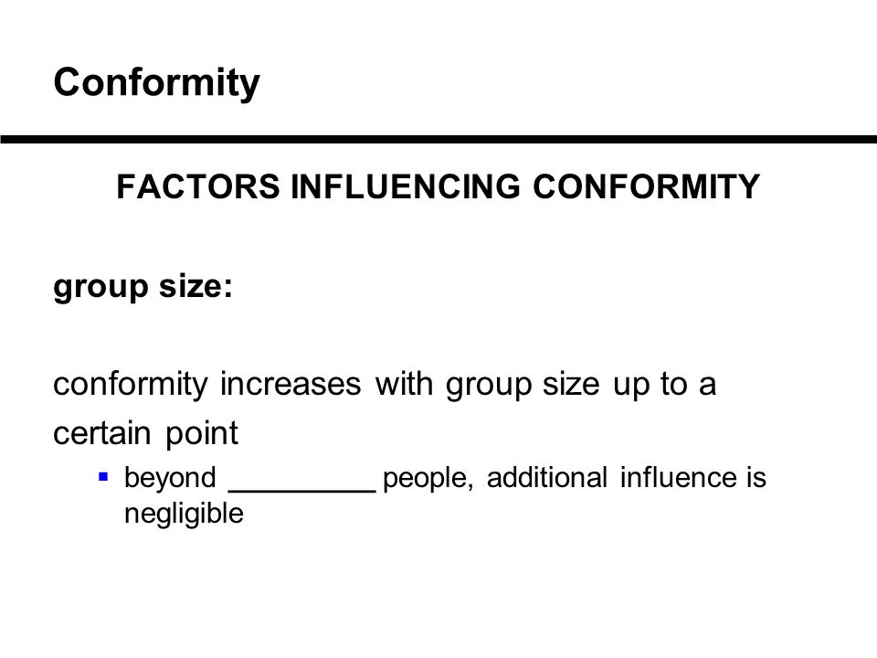 Conformity FACTORS INFLUENCING CONFORMITY group size: conformity increases with group size up to a certain point  beyond _________ people, additional influence is negligible