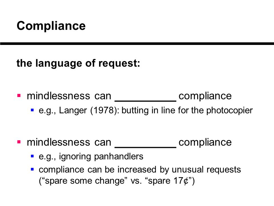 Compliance the language of request:  mindlessness can _________ compliance  e.g., Langer (1978): butting in line for the photocopier  mindlessness can _________ compliance  e.g., ignoring panhandlers  compliance can be increased by unusual requests ( spare some change vs.