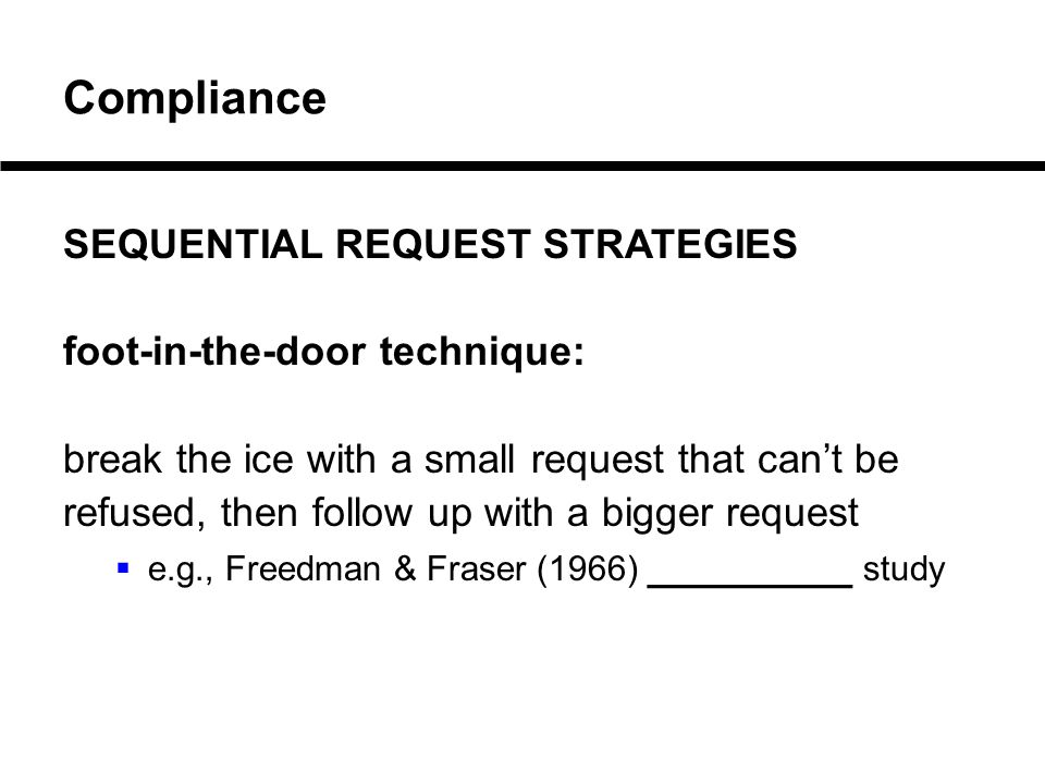 Compliance SEQUENTIAL REQUEST STRATEGIES foot-in-the-door technique: break the ice with a small request that can't be refused, then follow up with a bigger request  e.g., Freedman & Fraser (1966) _________ study