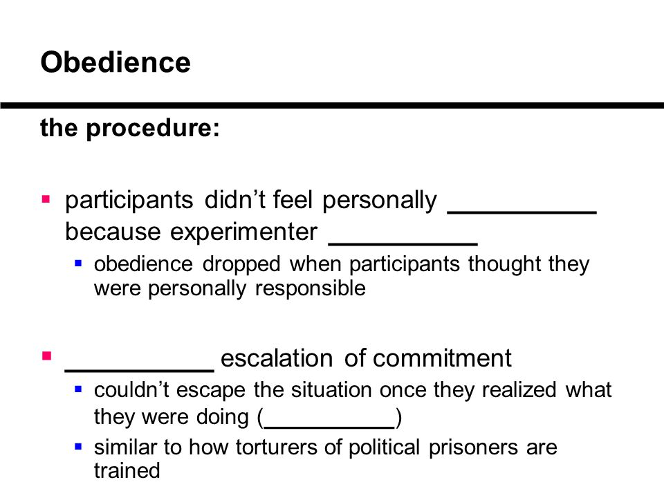 Obedience the procedure:  participants didn't feel personally _________ because experimenter _________  obedience dropped when participants thought they were personally responsible  _________ escalation of commitment  couldn't escape the situation once they realized what they were doing ( _________ )  similar to how torturers of political prisoners are trained