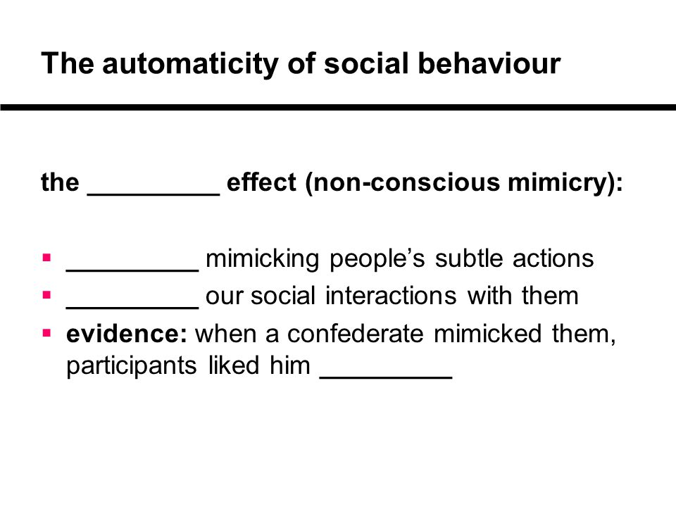 The automaticity of social behaviour the _________ effect (non-conscious mimicry):  _________ mimicking people's subtle actions  _________ our social interactions with them  evidence: when a confederate mimicked them, participants liked him _________