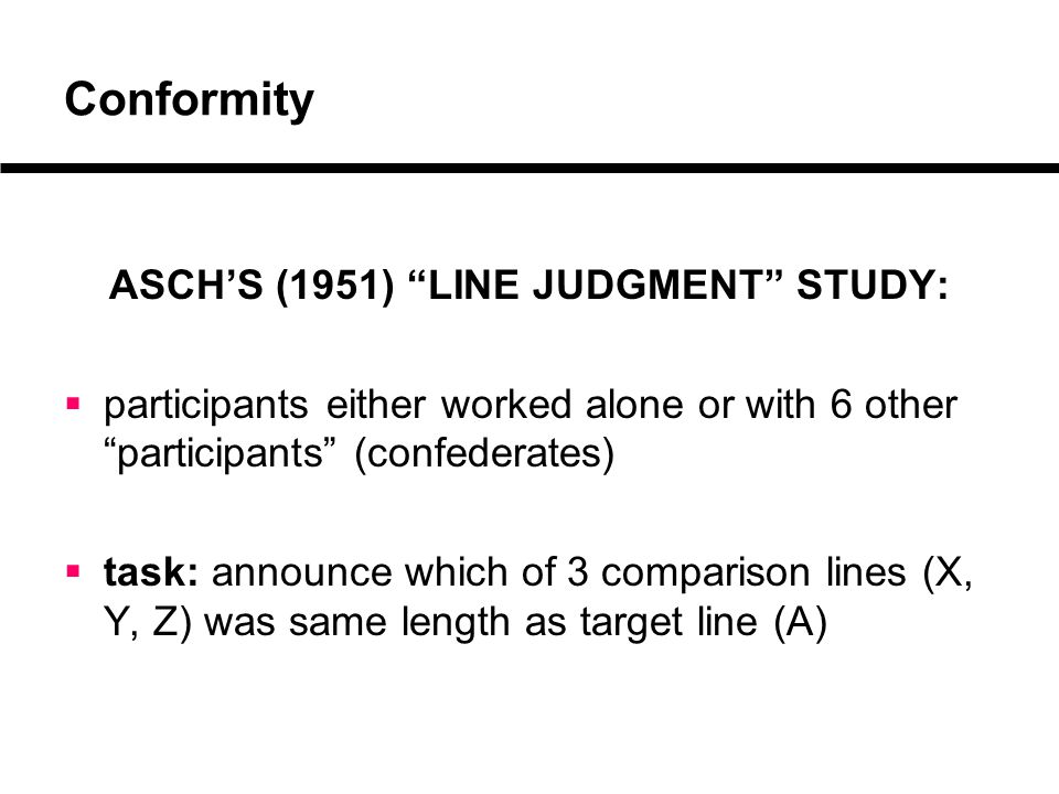 Conformity ASCH'S (1951) LINE JUDGMENT STUDY:  participants either worked alone or with 6 other participants (confederates)  task: announce which of 3 comparison lines (X, Y, Z) was same length as target line (A)