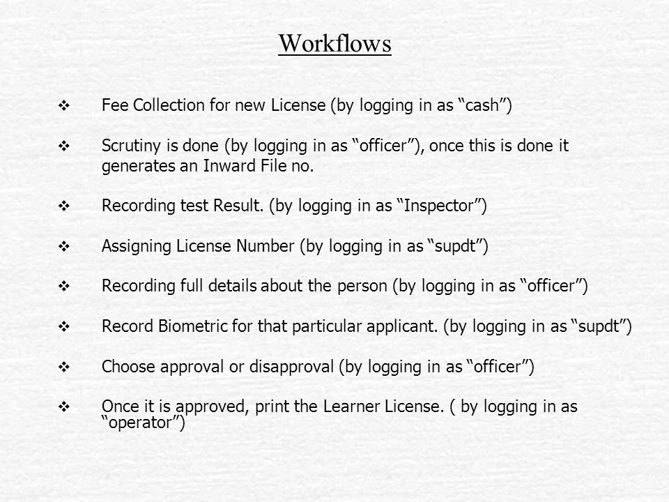 Workflows  Fee Collection for new License (by logging in as cash )  Scrutiny is done (by logging in as officer ), once this is done it generates an Inward File no.