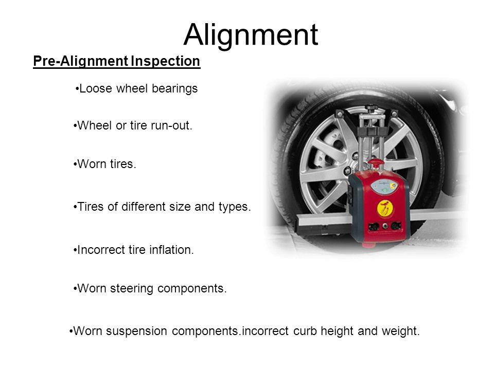 Alignment Pre-Alignment Inspection Loose wheel bearings Wheel or tire run-out. Worn tires. Tires of different size and types. Incorrect tire inflation