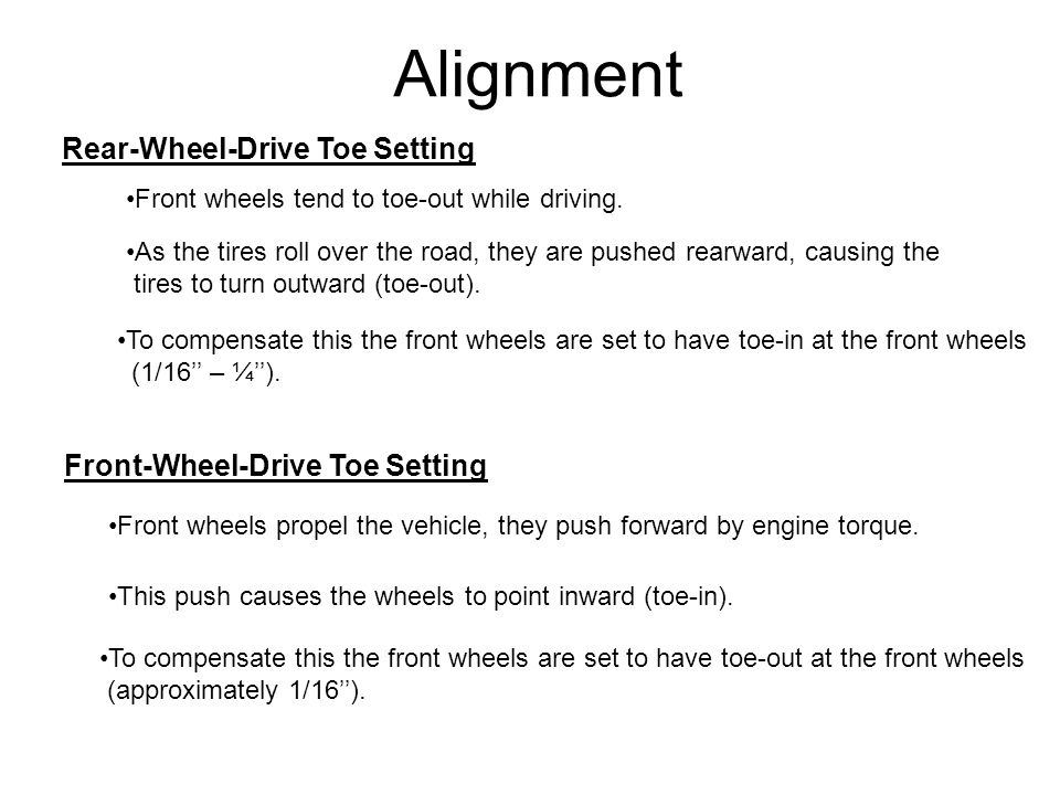 Alignment Rear-Wheel-Drive Toe Setting To compensate this the front wheels are set to have toe-in at the front wheels (1/16'' – ¼''). Front wheels ten