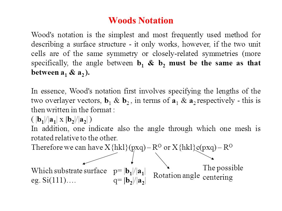 Woods Notation Wood's notation is the simplest and most frequently used method for describing a surface structure - it only works, however, if the two
