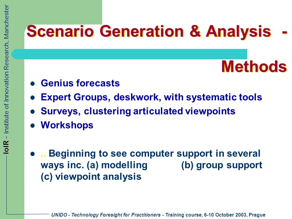 UNIDO - Technology Foresight for Practitioners - Training course, 6-10 October 2003, Prague IoIR - Institute of Innovation Research, Manchester Scenario Generation & Analysis - Methods Genius forecasts Expert Groups, deskwork, with systematic tools Surveys, clustering articulated viewpoints Workshops..