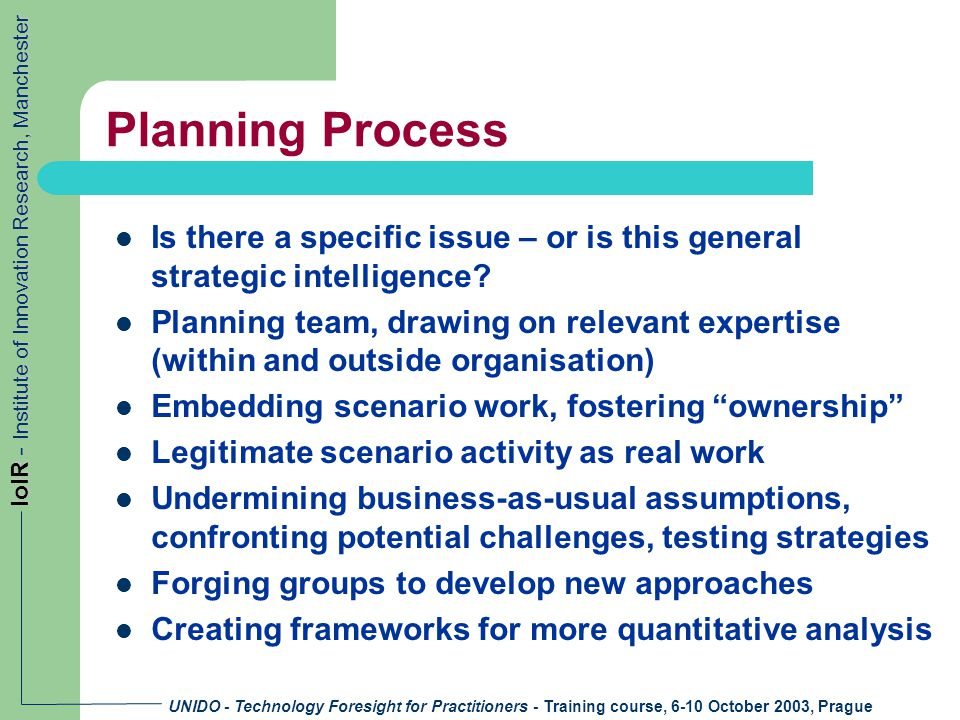 UNIDO - Technology Foresight for Practitioners - Training course, 6-10 October 2003, Prague IoIR - Institute of Innovation Research, Manchester Planning Process Is there a specific issue – or is this general strategic intelligence.